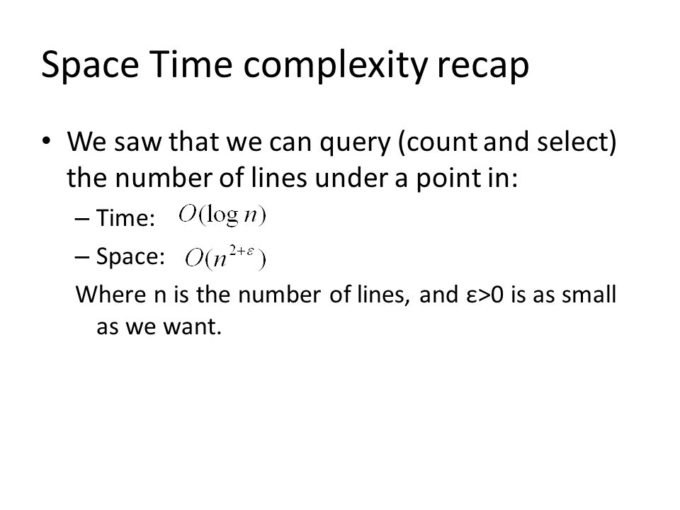 Space Time complexity recap We saw that we can query (count and select) the number of lines under a point in: – Time: – Space: Where n is the number of lines, and ε>0 is as small as we want.