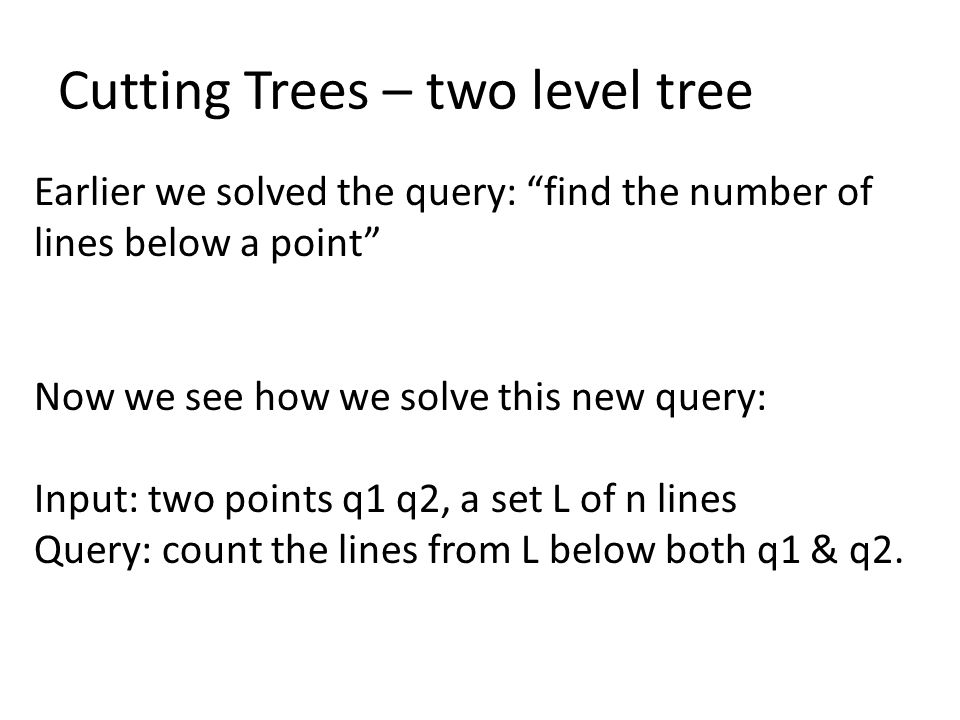 Cutting Trees – two level tree Earlier we solved the query: find the number of lines below a point Now we see how we solve this new query: Input: two points q1 q2, a set L of n lines Query: count the lines from L below both q1 & q2.