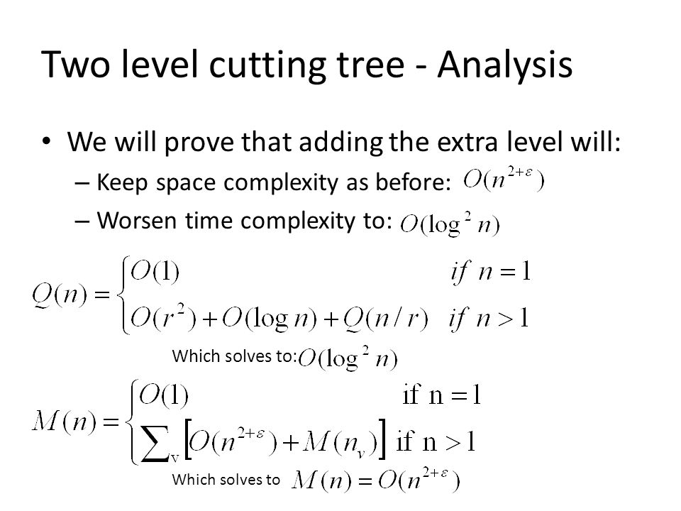 Two level cutting tree - Analysis We will prove that adding the extra level will: – Keep space complexity as before: – Worsen time complexity to: Which solves to Which solves to: