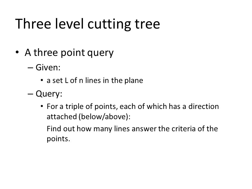 Three level cutting tree A three point query – Given: a set L of n lines in the plane – Query: For a triple of points, each of which has a direction attached (below/above): Find out how many lines answer the criteria of the points.