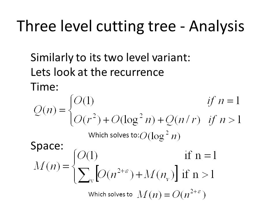 Three level cutting tree - Analysis Similarly to its two level variant: Lets look at the recurrence Time: Space: Which solves to: Which solves to