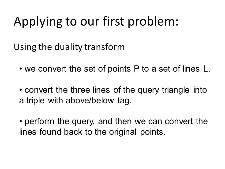 Applying to our first problem: Using the duality transform we convert the set of points P to a set of lines L.