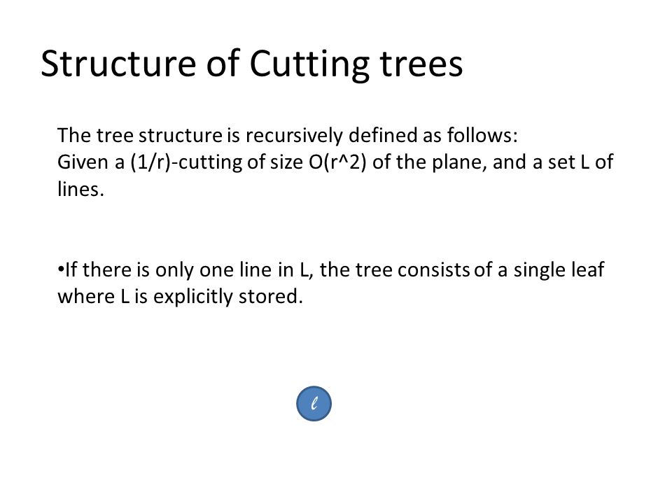 Structure of Cutting trees The tree structure is recursively defined as follows: Given a (1/r)-cutting of size O(r^2) of the plane, and a set L of lines.