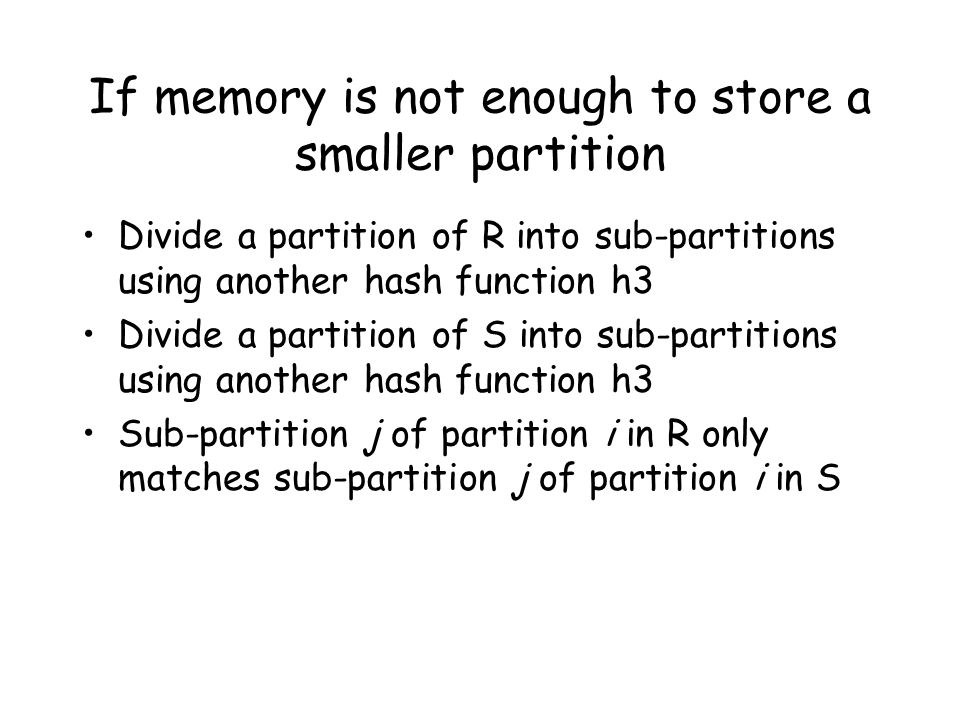 If memory is not enough to store a smaller partition Divide a partition of R into sub-partitions using another hash function h3 Divide a partition of S into sub-partitions using another hash function h3 Sub-partition j of partition i in R only matches sub-partition j of partition i in S
