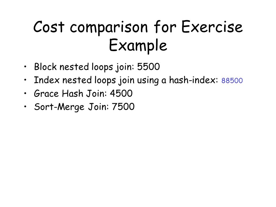 Cost comparison for Exercise Example Block nested loops join: 5500 Index nested loops join using a hash-index: 88500 Grace Hash Join: 4500 Sort-Merge Join: 7500