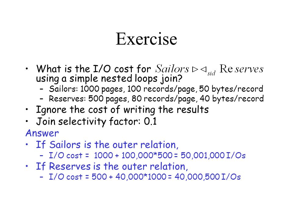 Exercise What is the I/O cost for using a simple nested loops join.