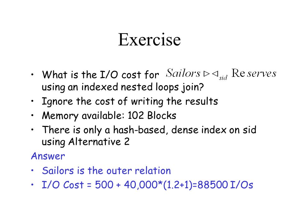Exercise What is the I/O cost for using an indexed nested loops join.