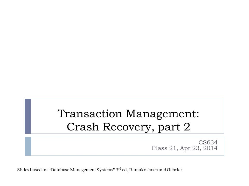 Transaction Management: Crash Recovery, part 2 CS634 Class 21, Apr 23, 2014 Slides based on Database Management Systems 3 rd ed, Ramakrishnan and Gehrke