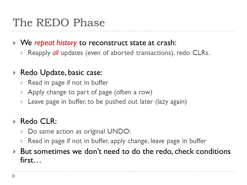 The REDO Phase  We repeat history to reconstruct state at crash:  Reapply all updates (even of aborted transactions), redo CLRs.