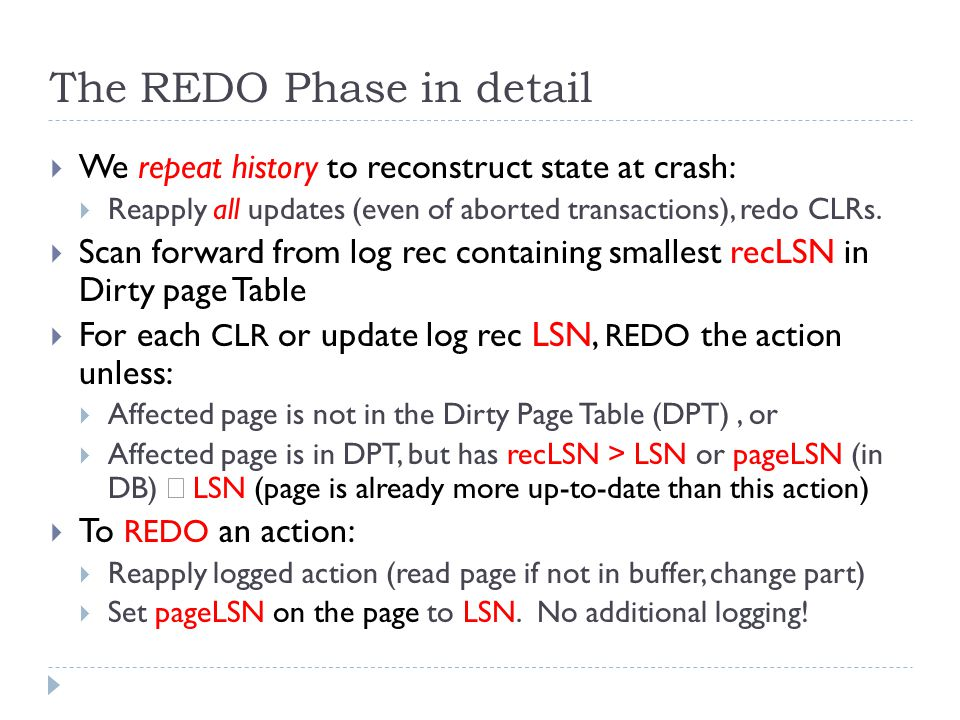 The REDO Phase in detail  We repeat history to reconstruct state at crash:  Reapply all updates (even of aborted transactions), redo CLRs.
