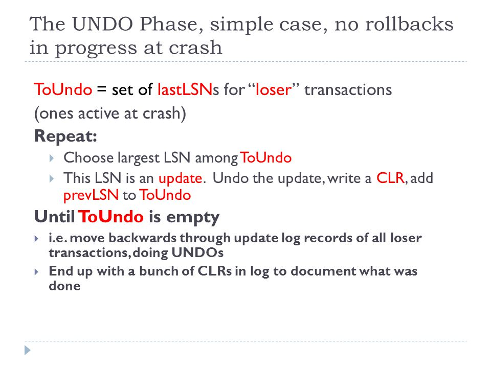 The UNDO Phase, simple case, no rollbacks in progress at crash ToUndo = set of lastLSNs for loser transactions (ones active at crash) Repeat:  Choose largest LSN among ToUndo  This LSN is an update.
