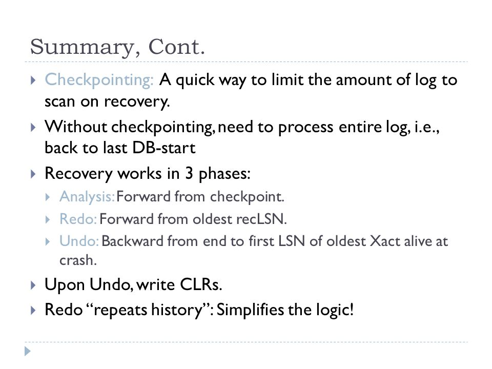 Summary, Cont.  Checkpointing: A quick way to limit the amount of log to scan on recovery.