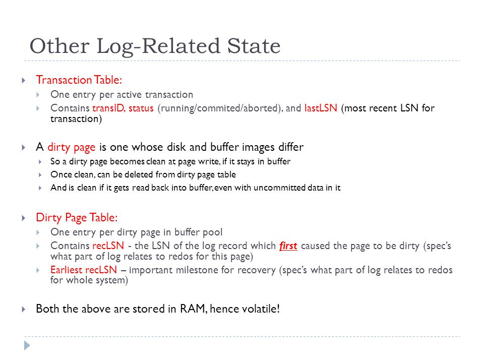 Other Log-Related State  Transaction Table:  One entry per active transaction  Contains transID, status (running/commited/aborted), and lastLSN (most recent LSN for transaction)  A dirty page is one whose disk and buffer images differ  So a dirty page becomes clean at page write, if it stays in buffer  Once clean, can be deleted from dirty page table  And is clean if it gets read back into buffer, even with uncommitted data in it  Dirty Page Table:  One entry per dirty page in buffer pool  Contains recLSN - the LSN of the log record which first caused the page to be dirty (spec's what part of log relates to redos for this page)  Earliest recLSN – important milestone for recovery (spec's what part of log relates to redos for whole system)  Both the above are stored in RAM, hence volatile!