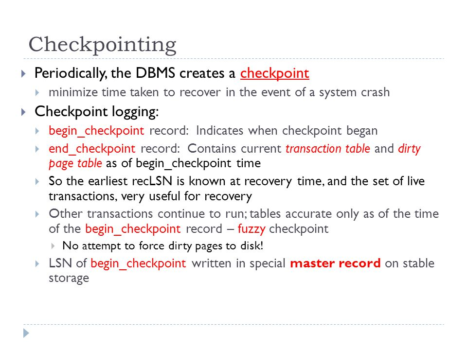 Checkpointing  Periodically, the DBMS creates a checkpoint  minimize time taken to recover in the event of a system crash  Checkpoint logging:  begin_checkpoint record: Indicates when checkpoint began  end_checkpoint record: Contains current transaction table and dirty page table as of begin_checkpoint time  So the earliest recLSN is known at recovery time, and the set of live transactions, very useful for recovery  Other transactions continue to run; tables accurate only as of the time of the begin_checkpoint record – fuzzy checkpoint  No attempt to force dirty pages to disk.