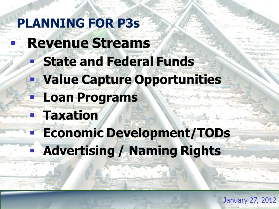 January 27, 2012 PLANNING FOR P3s  Revenue Streams  State and Federal Funds  Value Capture Opportunities  Loan Programs  Taxation  Economic Development/TODs  Advertising / Naming Rights