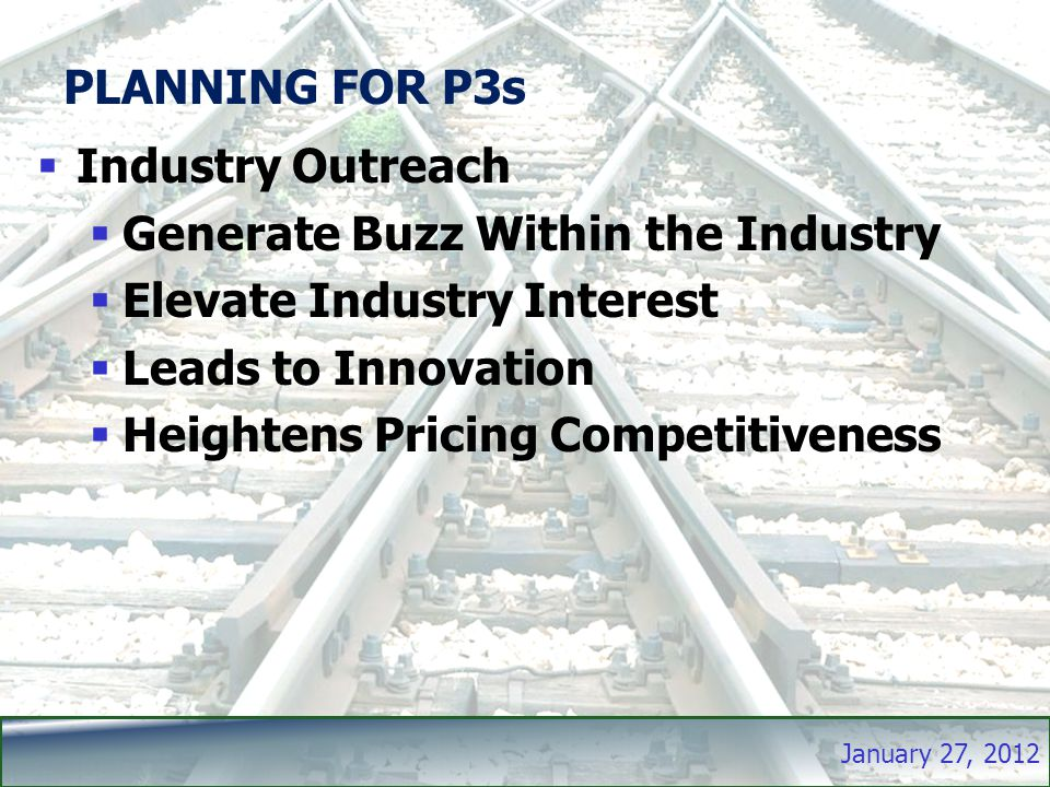 January 27, 2012 PLANNING FOR P3s  Industry Outreach  Generate Buzz Within the Industry  Elevate Industry Interest  Leads to Innovation  Heightens Pricing Competitiveness