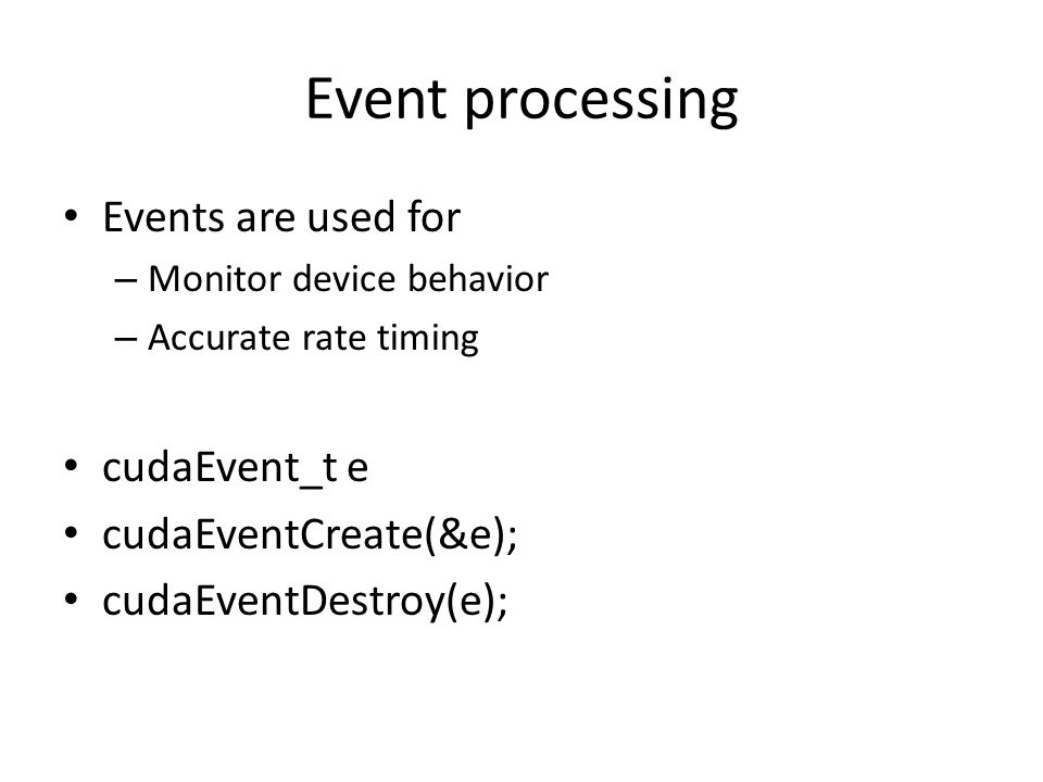 Event processing Events are used for – Monitor device behavior – Accurate rate timing cudaEvent_t e cudaEventCreate(&e); cudaEventDestroy(e);