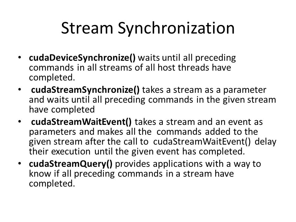 Stream Synchronization cudaDeviceSynchronize() waits until all preceding commands in all streams of all host threads have completed.