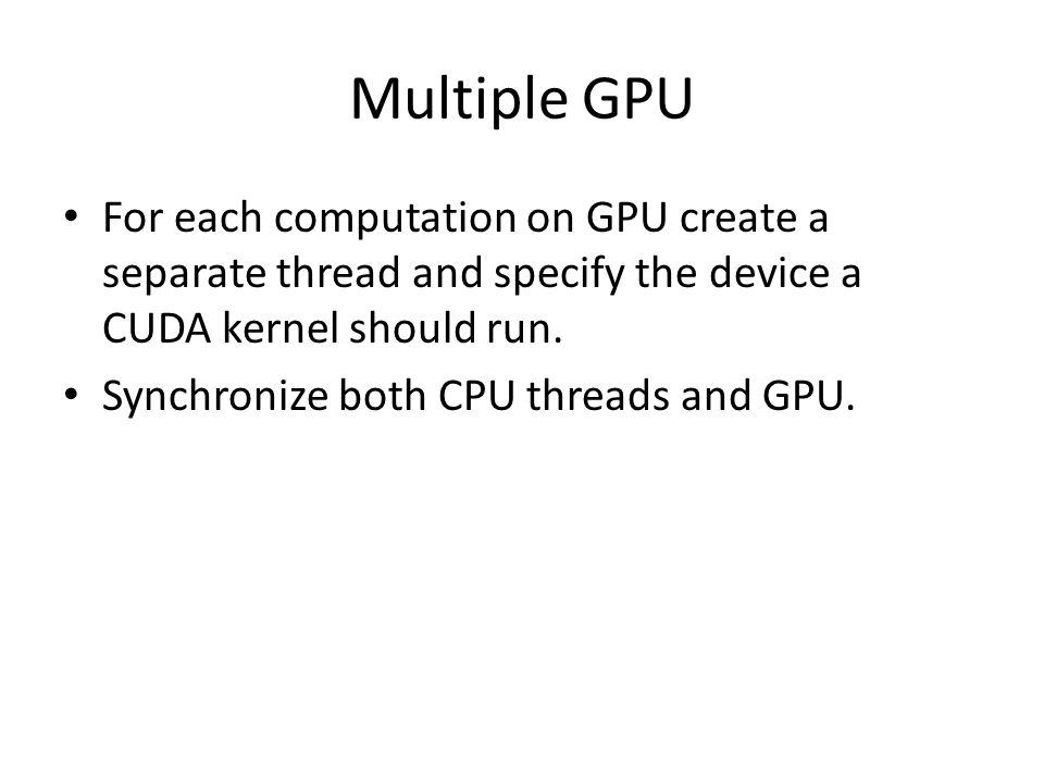 Multiple GPU For each computation on GPU create a separate thread and specify the device a CUDA kernel should run.