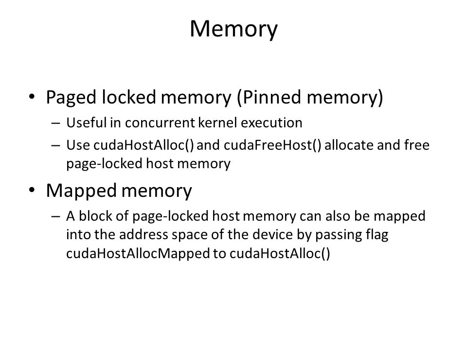 Memory Paged locked memory (Pinned memory) – Useful in concurrent kernel execution – Use cudaHostAlloc() and cudaFreeHost() allocate and free page-locked host memory Mapped memory – A block of page-locked host memory can also be mapped into the address space of the device by passing flag cudaHostAllocMapped to cudaHostAlloc()