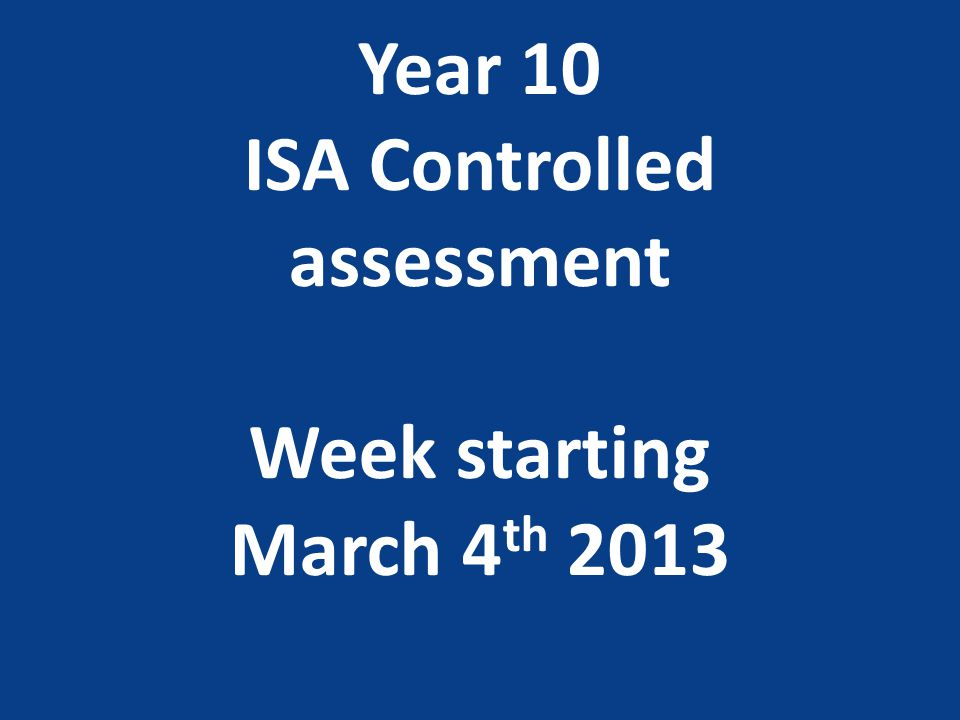 Year 10 ISA Controlled assessment Week starting March 4 th 2013