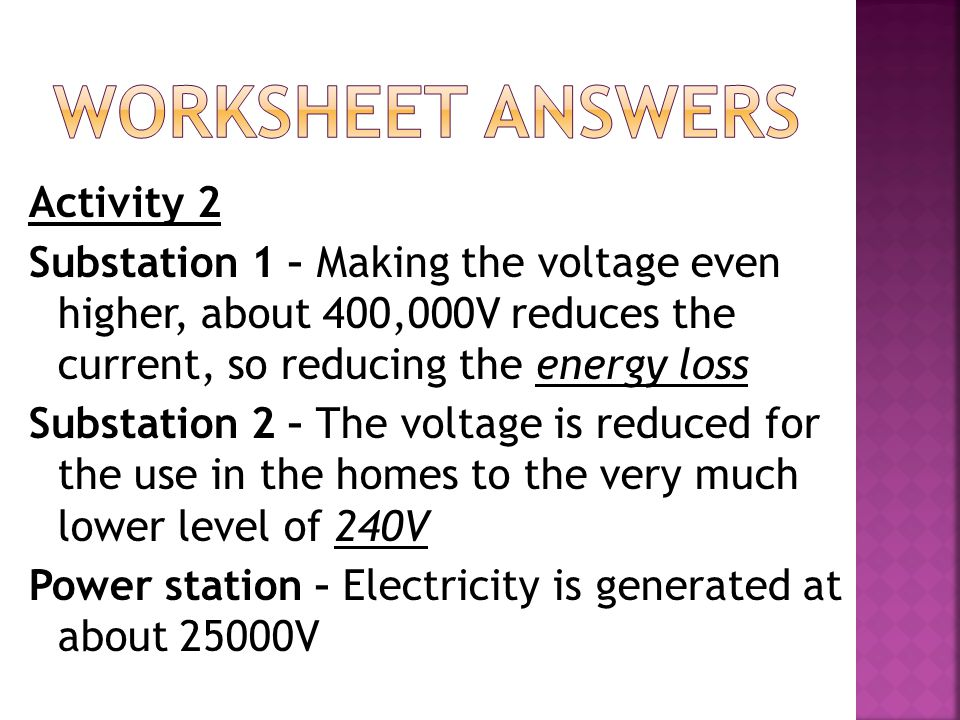 Activity 2 Substation 1 – Making the voltage even higher, about 400,000V reduces the current, so reducing the energy loss Substation 2 – The voltage is reduced for the use in the homes to the very much lower level of 240V Power station – Electricity is generated at about 25000V