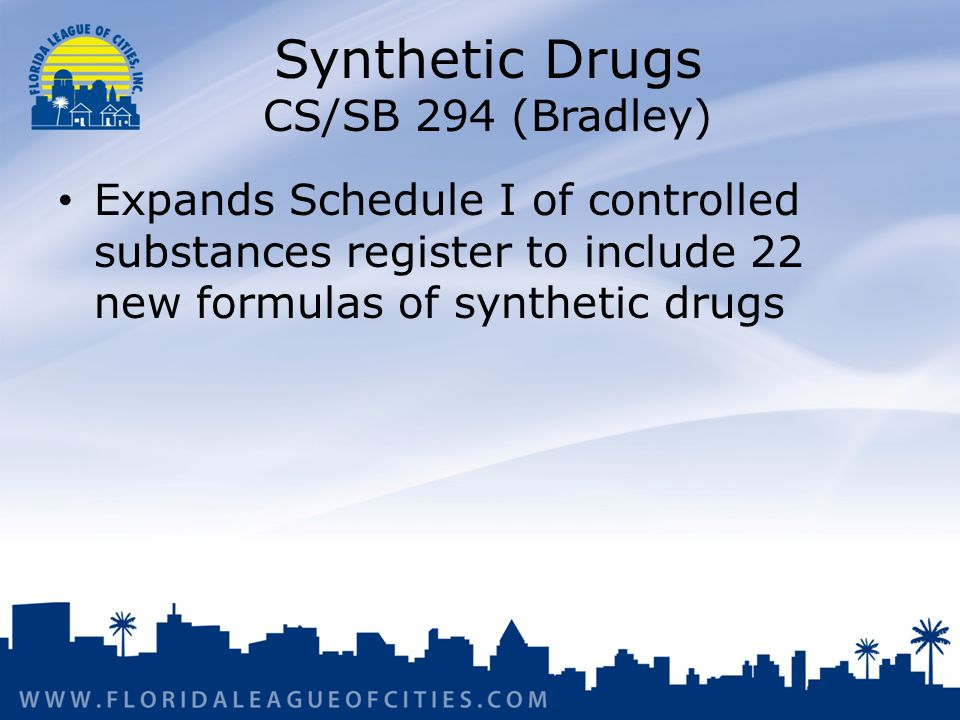 Synthetic Drugs CS/SB 294 (Bradley) Expands Schedule I of controlled substances register to include 22 new formulas of synthetic drugs