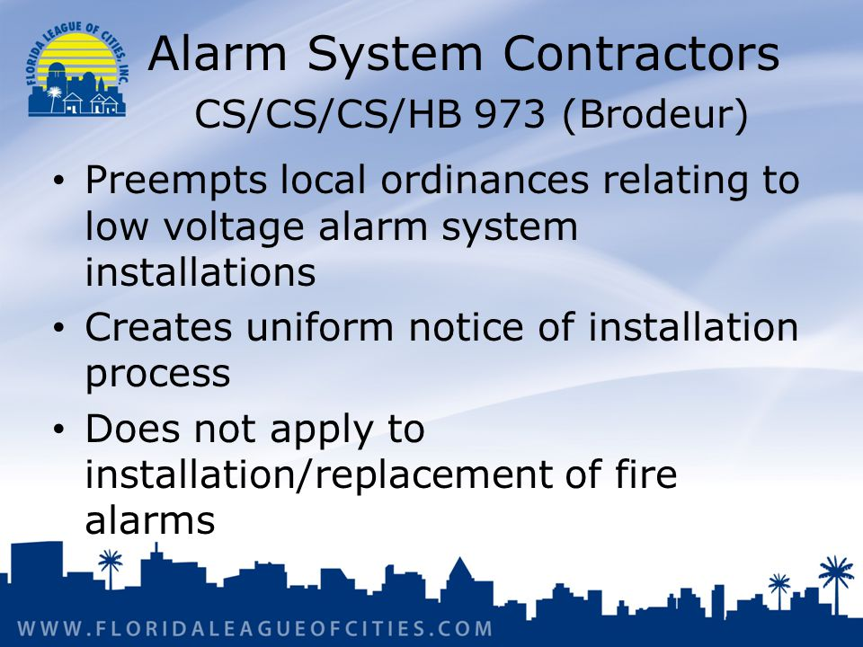 Alarm System Contractors CS/CS/CS/HB 973 (Brodeur) Preempts local ordinances relating to low voltage alarm system installations Creates uniform notice of installation process Does not apply to installation/replacement of fire alarms