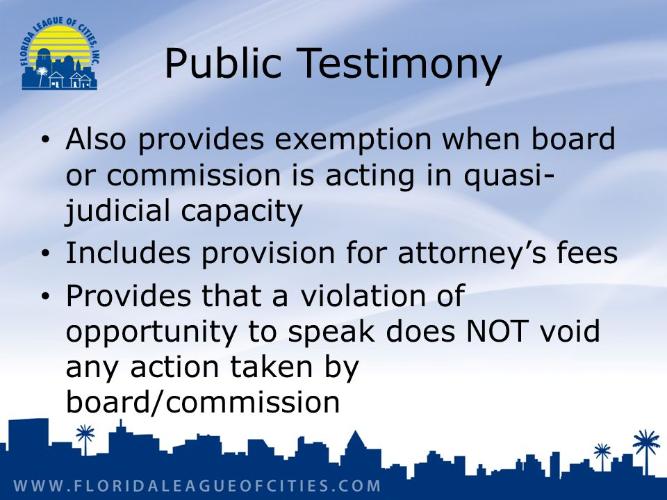 Public Testimony Also provides exemption when board or commission is acting in quasi- judicial capacity Includes provision for attorney's fees Provides that a violation of opportunity to speak does NOT void any action taken by board/commission