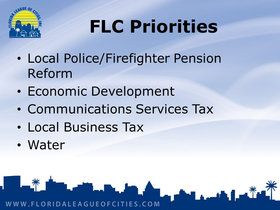 FLC Priorities Local Police/Firefighter Pension Reform Economic Development Communications Services Tax Local Business Tax Water