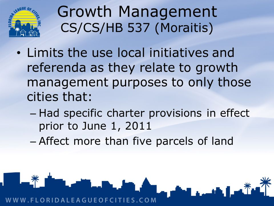 Growth Management CS/CS/HB 537 (Moraitis) Limits the use local initiatives and referenda as they relate to growth management purposes to only those cities that: – Had specific charter provisions in effect prior to June 1, 2011 – Affect more than five parcels of land