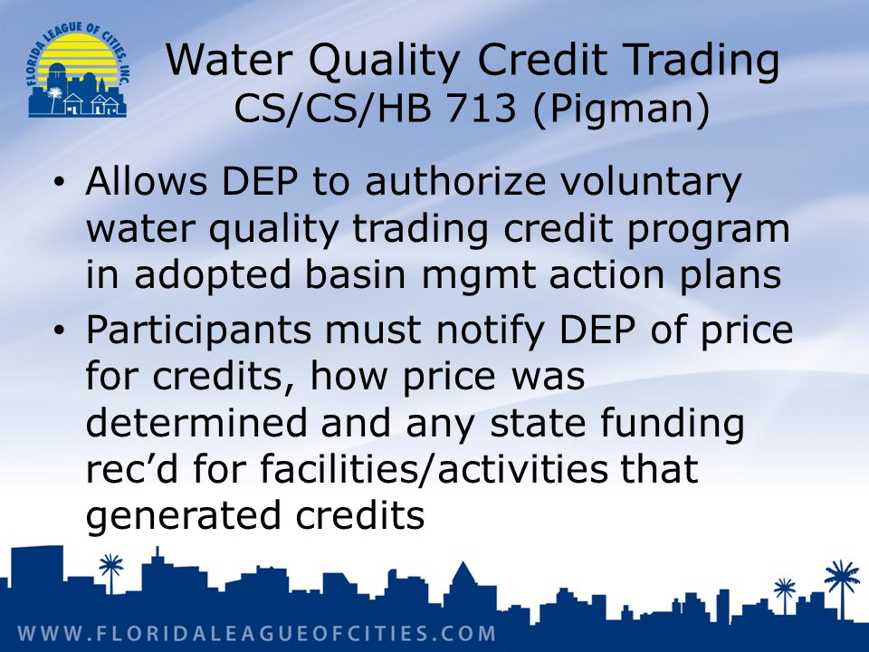 Water Quality Credit Trading CS/CS/HB 713 (Pigman) Allows DEP to authorize voluntary water quality trading credit program in adopted basin mgmt action plans Participants must notify DEP of price for credits, how price was determined and any state funding rec'd for facilities/activities that generated credits