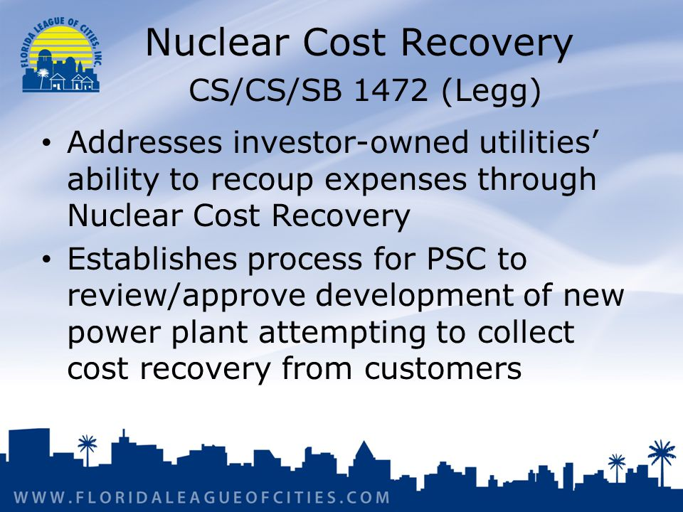 Nuclear Cost Recovery CS/CS/SB 1472 (Legg) Addresses investor-owned utilities' ability to recoup expenses through Nuclear Cost Recovery Establishes process for PSC to review/approve development of new power plant attempting to collect cost recovery from customers