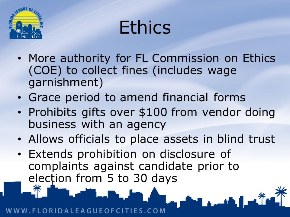 Ethics More authority for FL Commission on Ethics (COE) to collect fines (includes wage garnishment) Grace period to amend financial forms Prohibits gifts over $100 from vendor doing business with an agency Allows officials to place assets in blind trust Extends prohibition on disclosure of complaints against candidate prior to election from 5 to 30 days