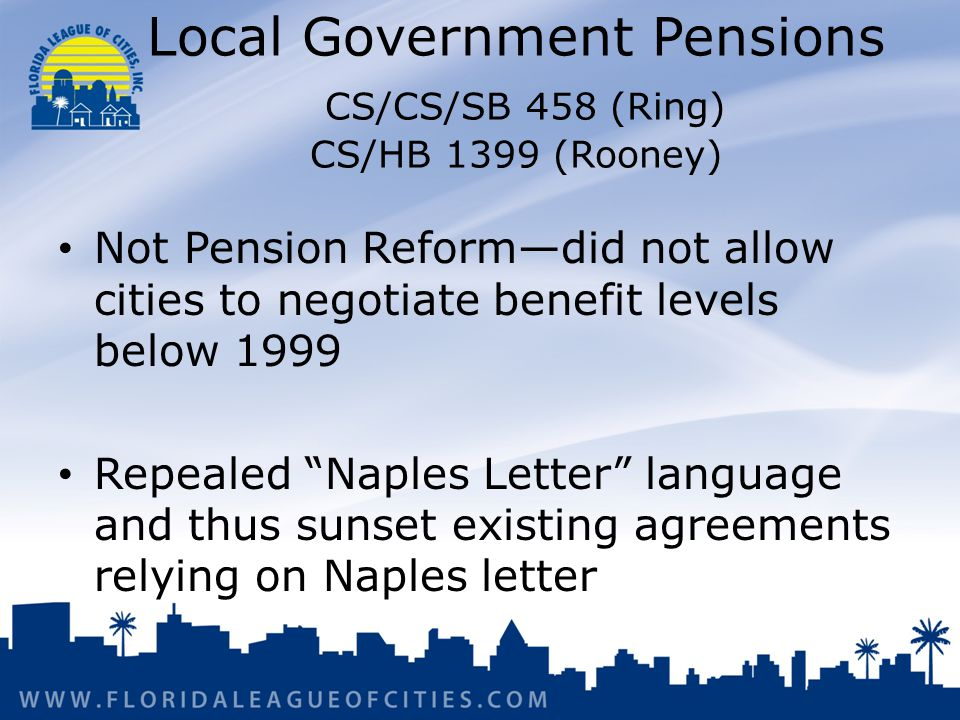 Local Government Pensions CS/CS/SB 458 (Ring) CS/HB 1399 (Rooney) Not Pension Reform—did not allow cities to negotiate benefit levels below 1999 Repealed Naples Letter language and thus sunset existing agreements relying on Naples letter