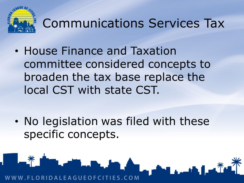 Communications Services Tax House Finance and Taxation committee considered concepts to broaden the tax base replace the local CST with state CST.