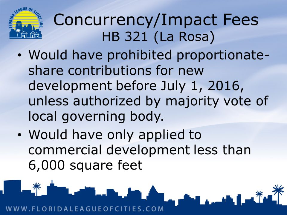 Concurrency/Impact Fees HB 321 (La Rosa) Would have prohibited proportionate- share contributions for new development before July 1, 2016, unless authorized by majority vote of local governing body.