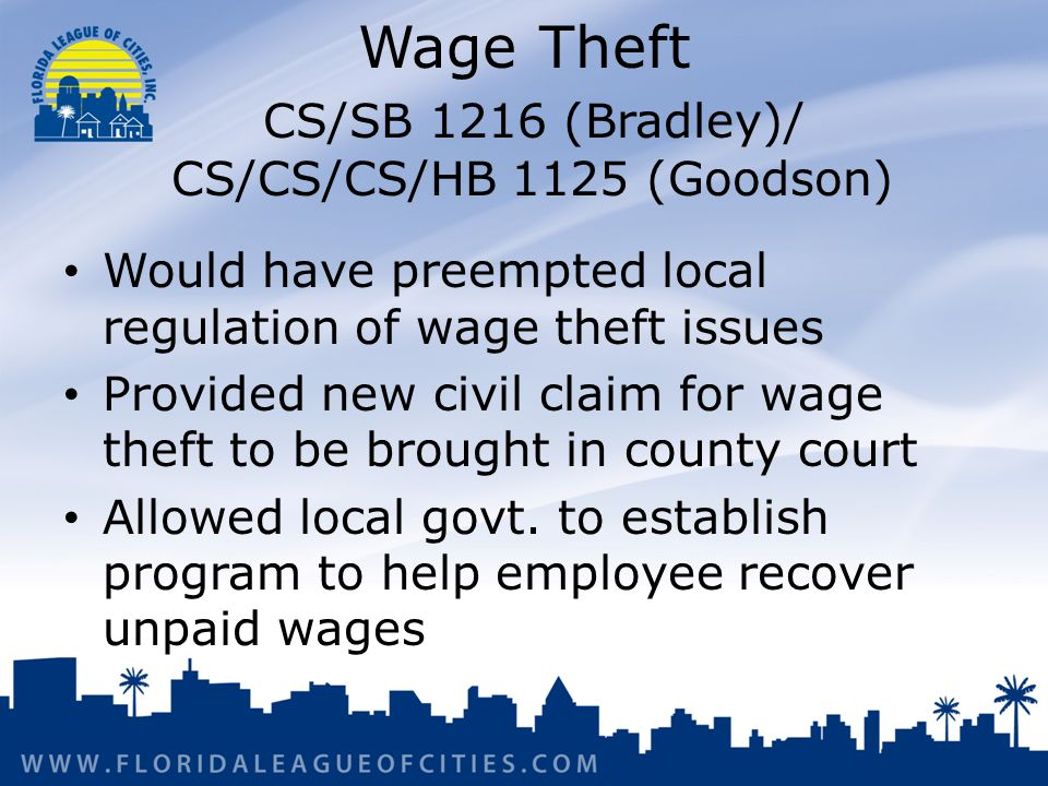 Wage Theft CS/SB 1216 (Bradley)/ CS/CS/CS/HB 1125 (Goodson) Would have preempted local regulation of wage theft issues Provided new civil claim for wage theft to be brought in county court Allowed local govt.