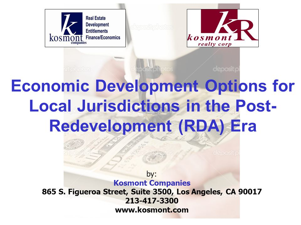 Economic Development Options for Local Jurisdictions in the Post- Redevelopment (RDA) Era by: Kosmont Companies 865 S.