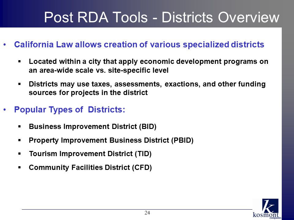 Post RDA Tools - Districts Overview California Law allows creation of various specialized districts  Located within a city that apply economic development programs on an area-wide scale vs.