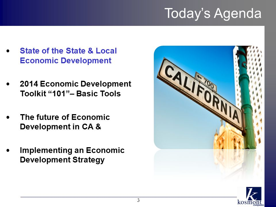 Today's Agenda 3 State of the State & Local Economic Development 2014 Economic Development Toolkit 101 – Basic Tools The future of Economic Development in CA & Implementing an Economic Development Strategy