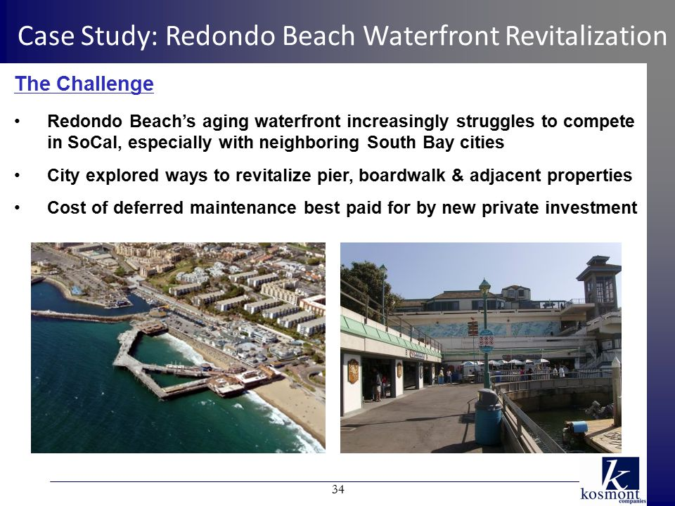 The Challenge Redondo Beach's aging waterfront increasingly struggles to compete in SoCal, especially with neighboring South Bay cities City explored ways to revitalize pier, boardwalk & adjacent properties Cost of deferred maintenance best paid for by new private investment Case Study: Redondo Beach Waterfront Revitalization 34