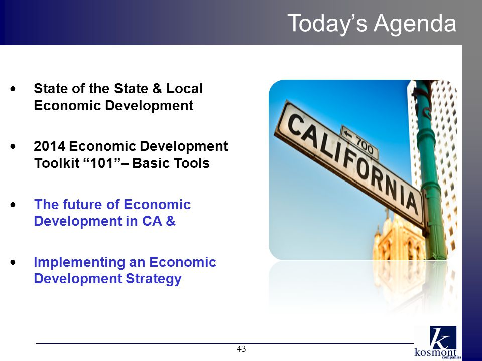 Today's Agenda 43 State of the State & Local Economic Development 2014 Economic Development Toolkit 101 – Basic Tools The future of Economic Development in CA & Implementing an Economic Development Strategy