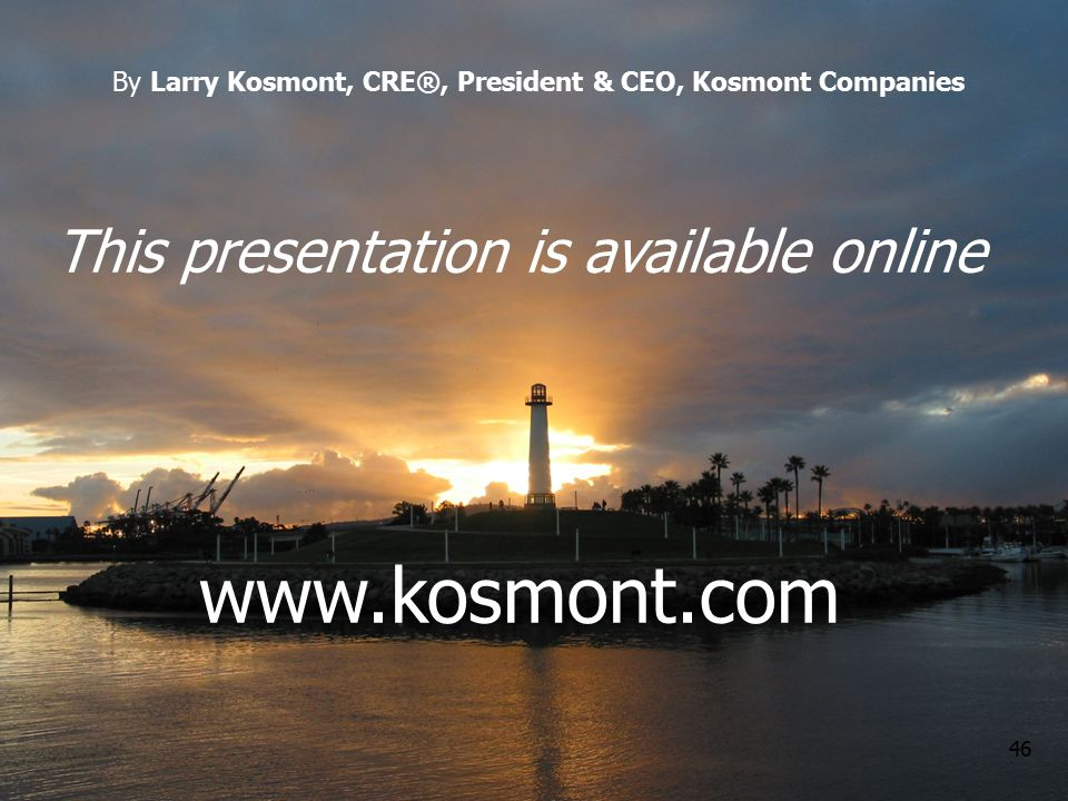 46 This presentation is available online www.kosmont.com By Larry Kosmont, CRE®, President & CEO, Kosmont Companies