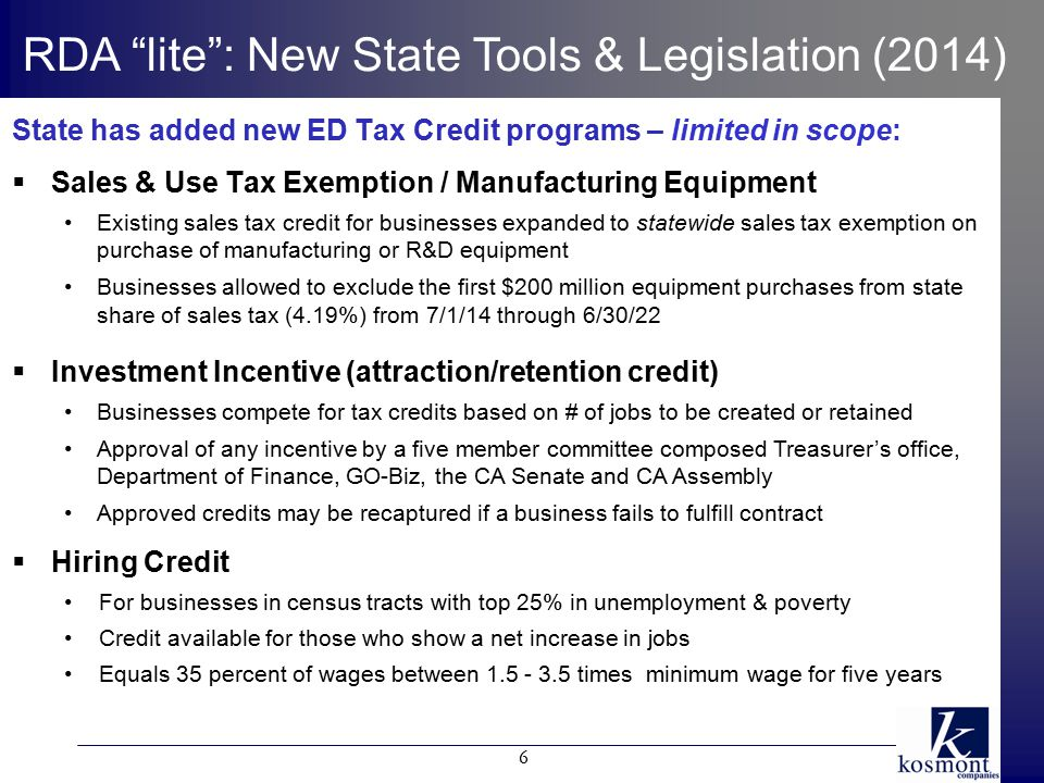 State has added new ED Tax Credit programs – limited in scope:  Sales & Use Tax Exemption / Manufacturing Equipment Existing sales tax credit for businesses expanded to statewide sales tax exemption on purchase of manufacturing or R&D equipment Businesses allowed to exclude the first $200 million equipment purchases from state share of sales tax (4.19%) from 7/1/14 through 6/30/22  Investment Incentive (attraction/retention credit) Businesses compete for tax credits based on # of jobs to be created or retained Approval of any incentive by a five member committee composed Treasurer's office, Department of Finance, GO-Biz, the CA Senate and CA Assembly Approved credits may be recaptured if a business fails to fulfill contract  Hiring Credit For businesses in census tracts with top 25% in unemployment & poverty Credit available for those who show a net increase in jobs Equals 35 percent of wages between 1.5 - 3.5 times minimum wage for five years RDA lite : New State Tools & Legislation (2014) 6