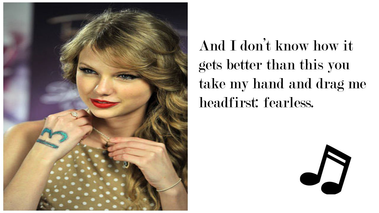 And I don't know how it gets better than this you take my hand and drag me headfirst: fearless.
