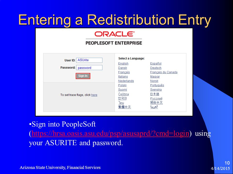 4/14/2015 Arizona State University, Financial Services 10 Entering a Redistribution Entry Sign into PeopleSoft (  cmd=login) using your ASURITE and password.  cmd=login