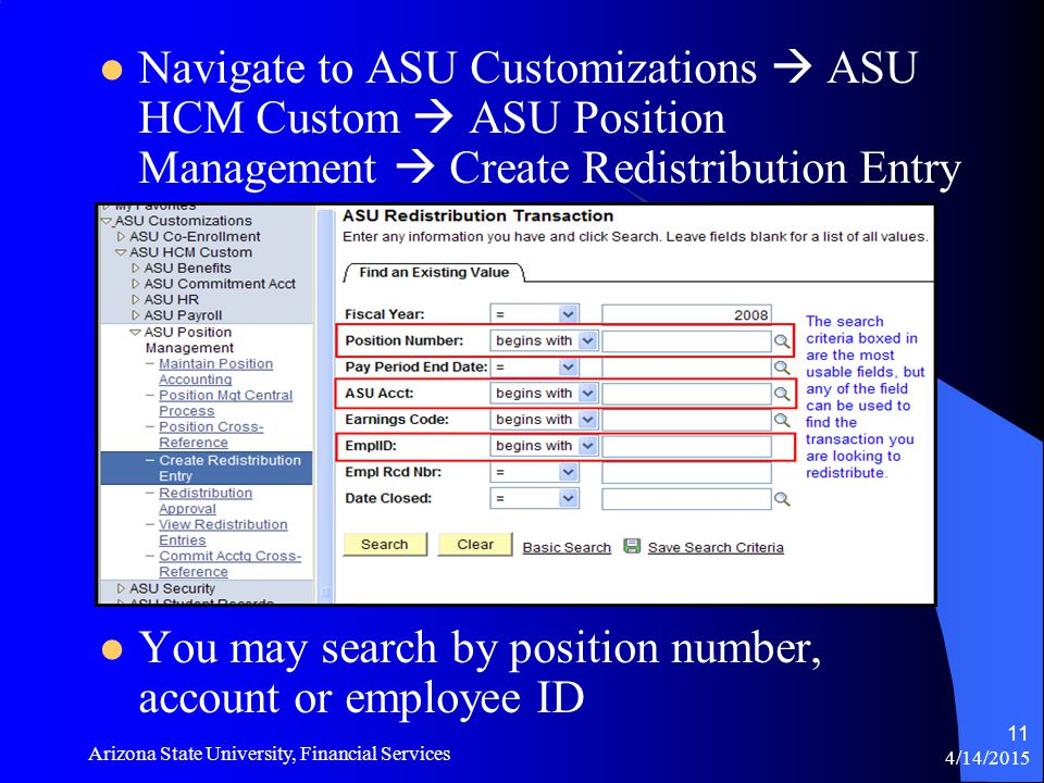 4/14/2015 Arizona State University, Financial Services 11 Navigate to ASU Customizations  ASU HCM Custom  ASU Position Management  Create Redistribution Entry You may search by position number, account or employee ID