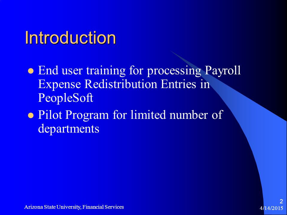 4/14/2015 Arizona State University, Financial Services 2 Introduction End user training for processing Payroll Expense Redistribution Entries in PeopleSoft Pilot Program for limited number of departments