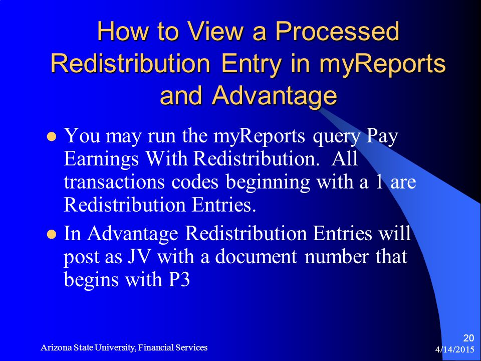 4/14/2015 Arizona State University, Financial Services 20 How to View a Processed Redistribution Entry in myReports and Advantage You may run the myReports query Pay Earnings With Redistribution.